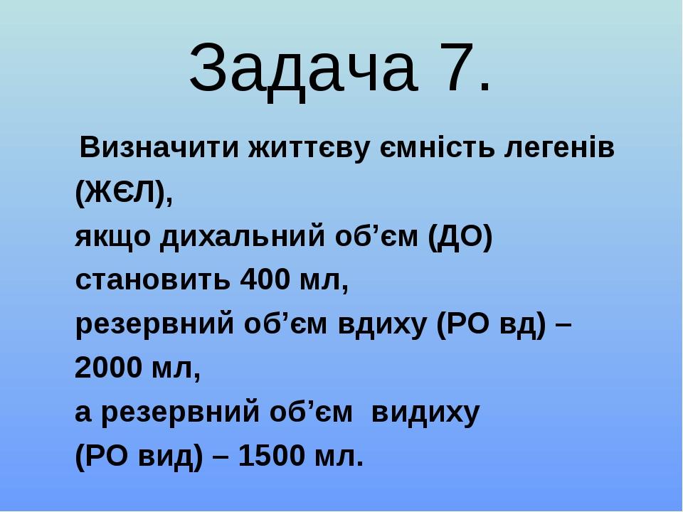 Задача 7. Визначити життєву ємність легенів (ЖЄЛ), якщо дихальний об'єм (ДО)...
