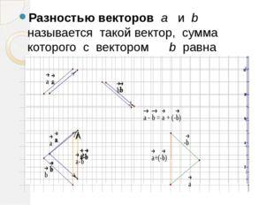 Разностью векторов a и b называется такой вектор, сумма которого с вектором b