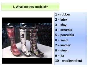 4. What are they made of? 1 – rubber 2 – latex 3 – clay 4 – ceramic 5 – porce