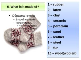 5. What is it made of? 1 – rubber 2 – latex 3 – clay 4 – ceramic 5 – porcelai