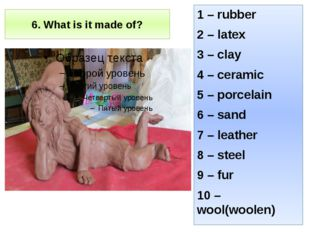 6. What is it made of? 1 – rubber 2 – latex 3 – clay 4 – ceramic 5 – porcelai