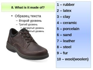 8. What is it made of? 1 – rubber 2 – latex 3 – clay 4 – ceramic 5 – porcelai
