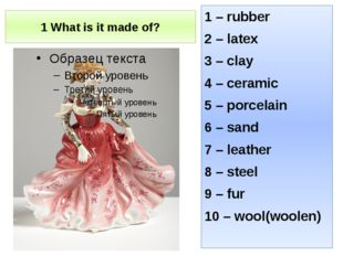 1 What is it made of? 1 – rubber 2 – latex 3 – clay 4 – ceramic 5 – porcelain