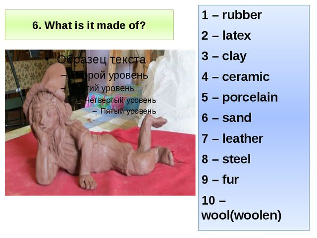 6. What is it made of? 1 – rubber 2 – latex 3 – clay 4 – ceramic 5 – porcelai...
