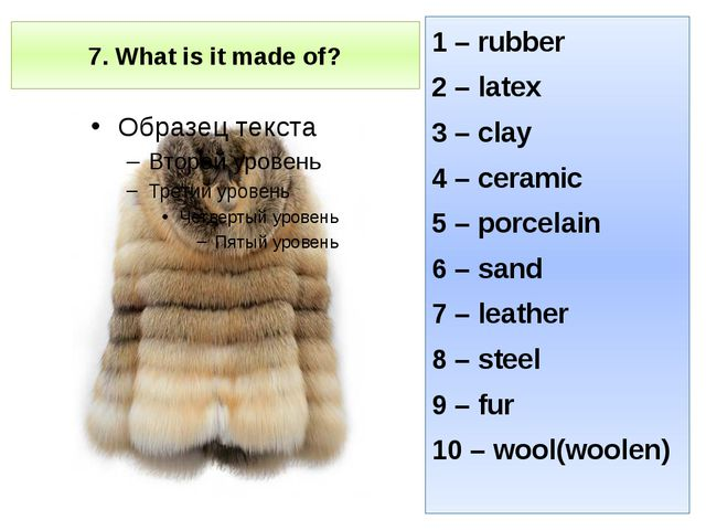 7. What is it made of? 1 – rubber 2 – latex 3 – clay 4 – ceramic 5 – porcelai...