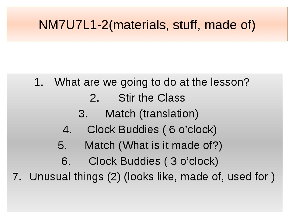 NM7U7L1-2(materials, stuff, made of) What are we going to do at the lesson? S...