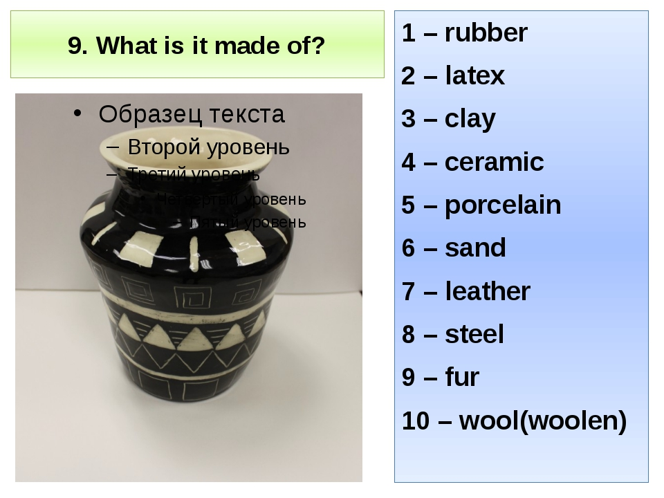 9. What is it made of? 1 – rubber 2 – latex 3 – clay 4 – ceramic 5 – porcelai...
