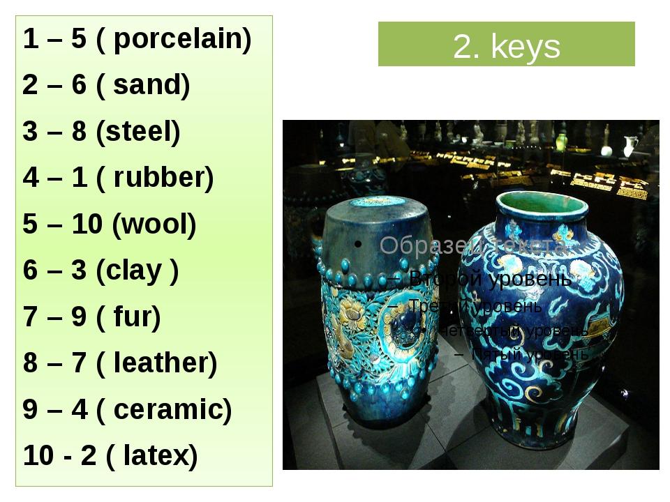 2. keys 1 – 5 ( porcelain) 2 – 6 ( sand) 3 – 8 (steel) 4 – 1 ( rubber) 5 – 10...