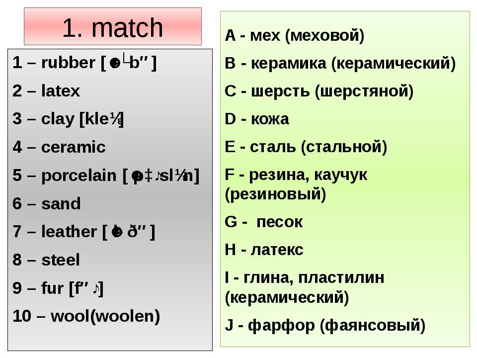 1. match 1 – rubber [ˈrʌbə] 2 – latex 3 – clay [kleɪ] 4 – ceramic 5 – porcela...