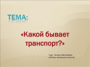 Гудз Оксана Викторовна, учитель начальных классов