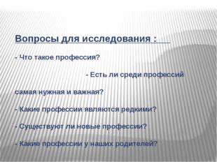 Вопросы для исследования : - Что такое профессия? - Есть ли среди профессий с