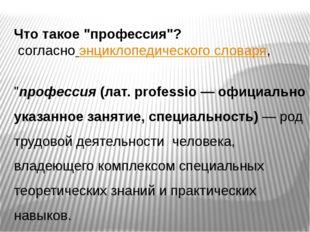 """Что такое """"профессия""""? согласно энциклопедического словаря, """"профессия (лат."""