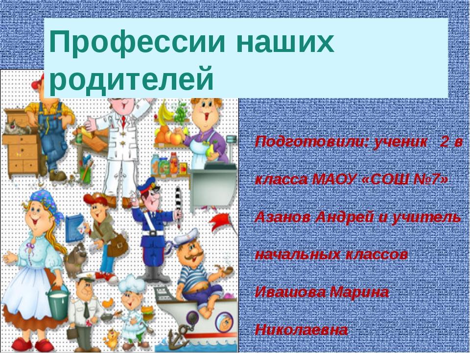 Профессии наших родителей Подготовили: ученик 2 в класса МАОУ «СОШ №7» Азанов...