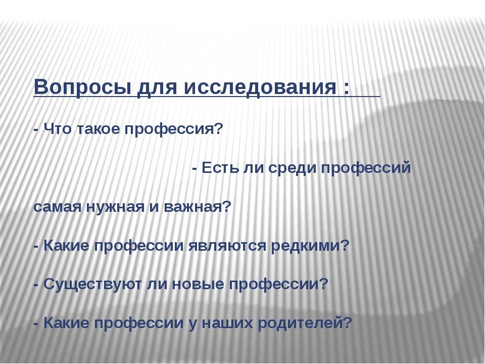 Вопросы для исследования : - Что такое профессия? - Есть ли среди профессий с...
