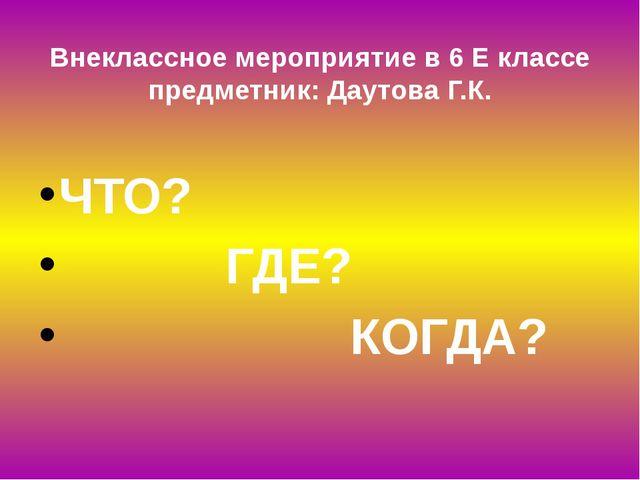 Внеклассное мероприятие в 6 Е классе предметник: Даутова Г.К. ЧТО? ГДЕ? КОГДА?
