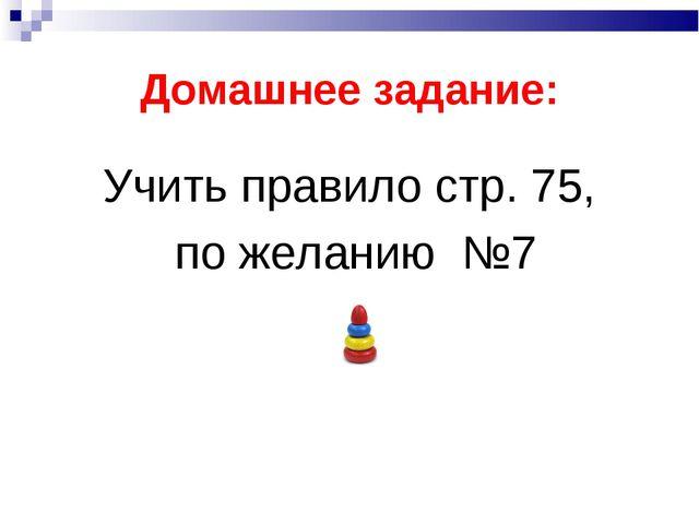 Домашнее задание: Учить правило стр. 75, по желанию №7