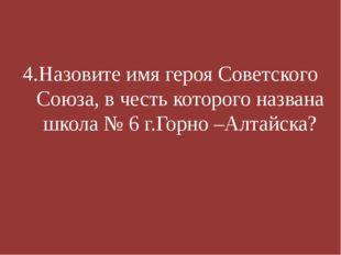 4.Назовите имя героя Советского Союза, в честь которого названа школа № 6 г.