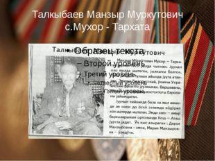 Талкыбаев Манзыр Муркутович с.Мухор - Тархата
