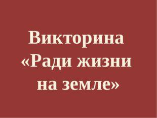 Викторина «Ради жизни на земле»