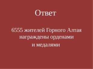 Ответ 6555 жителей Горного Алтая награждены орденами и медалями