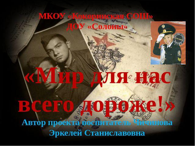 МКОУ «Кокоринская СОШ» ДОУ «Солоны» «Мир для нас всего дороже!» Автор проект...