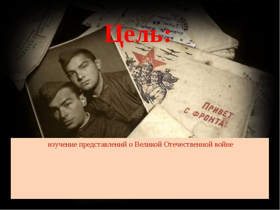 Цель: изучение представлений о Великой Отечественной войне
