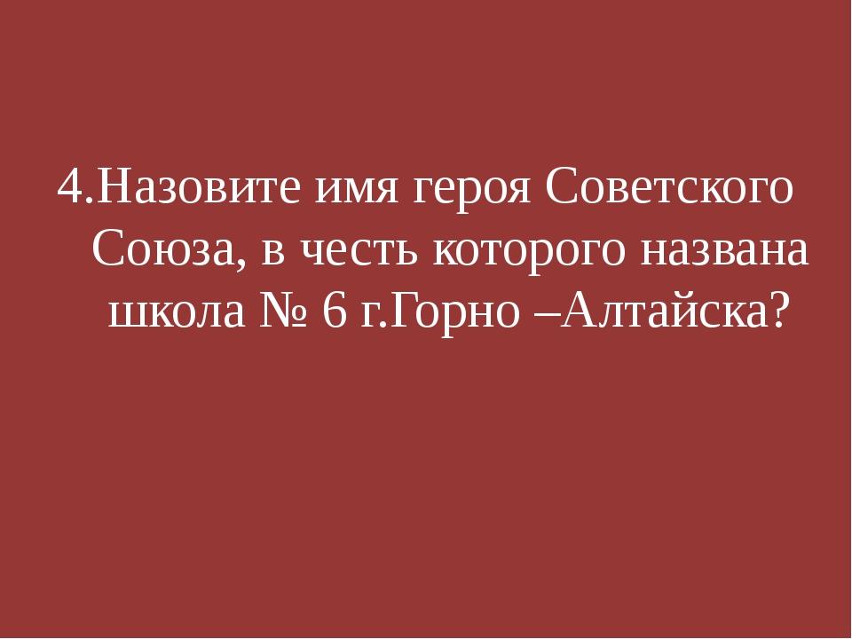 4.Назовите имя героя Советского Союза, в честь которого названа школа № 6 г....
