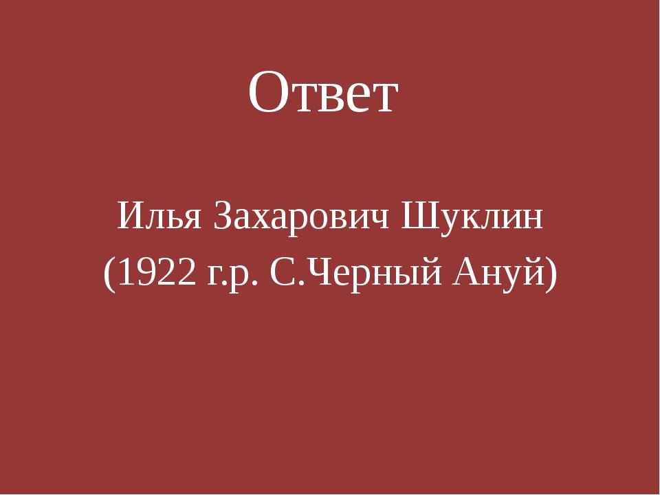 Ответ Илья Захарович Шуклин (1922 г.р. С.Черный Ануй)