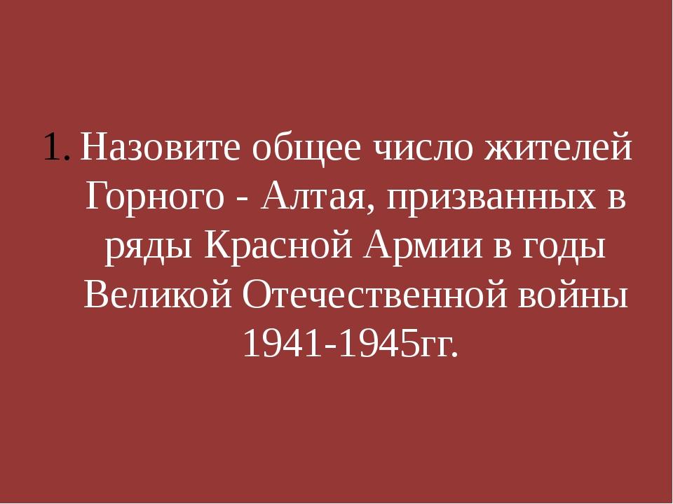 Назовите общее число жителей Горного - Алтая, призванных в ряды Красной Арми...