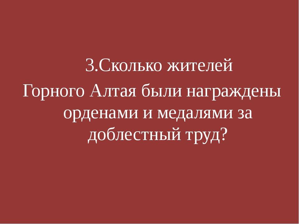 3.Сколько жителей Горного Алтая были награждены орденами и медалями за добле...