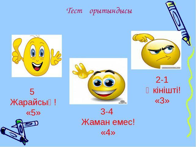 Тест қорытындысы 3-4 Жаман емес! «4» 2-1 Өкінішті! «3» 5 Жарайсың! «5»