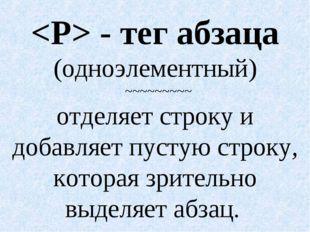 - тег абзаца (одноэлементный) ~~~~~~~~~ отделяет строку и добавляет пустую с