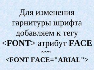 Для изменения гарнитуры шрифта добавляем к тегу  атрибут FACE ~~~