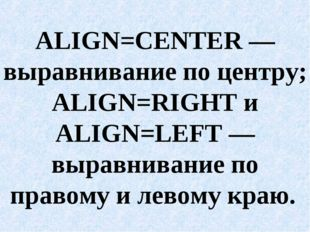 ALIGN=CENTER — выравнивание по центру; ALIGN=RIGHT и ALIGN=LEFT — выравнивани