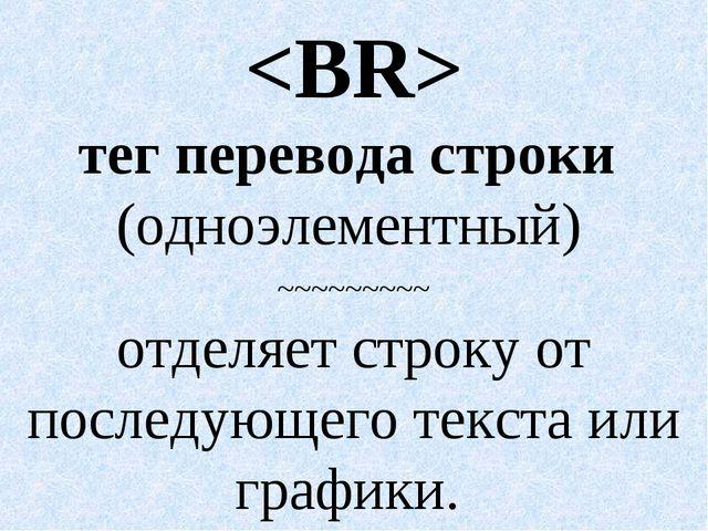 тег перевода строки (одноэлементный) ~~~~~~~~~ отделяет строку от последующе...