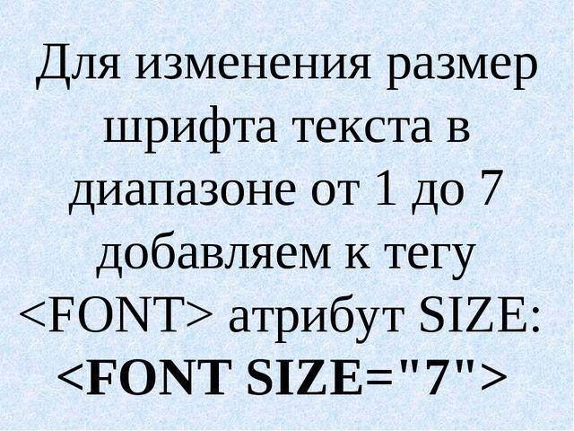 Для изменения размер шрифта текста в диапазоне от 1 до 7 добавляем к тегу  ат...