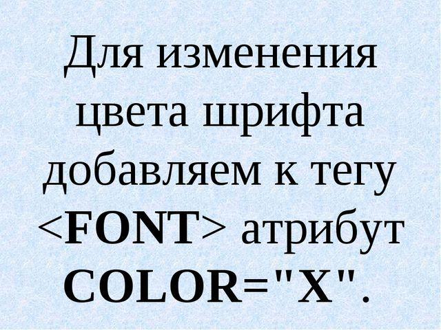 """Для изменения цвета шрифта добавляем к тегу  атрибут COLOR=""""X""""."""