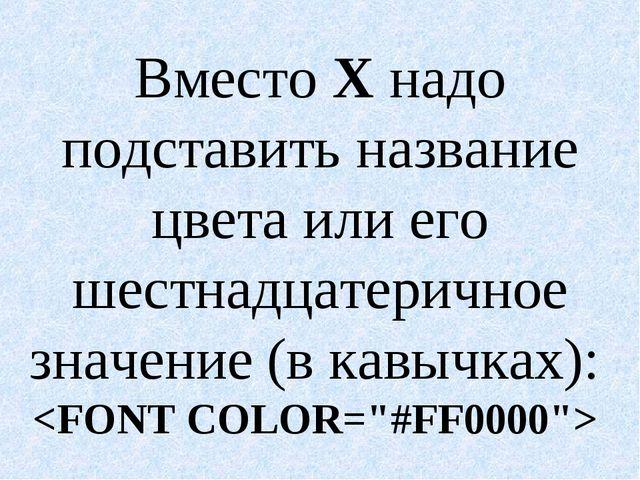 Вместо Х надо подставить название цвета или его шестнадцатеричное значение (в...