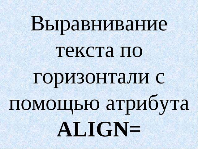 Выравнивание текста по горизонтали с помощью атрибута ALIGN=