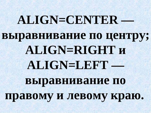ALIGN=CENTER — выравнивание по центру; ALIGN=RIGHT и ALIGN=LEFT — выравнивани...