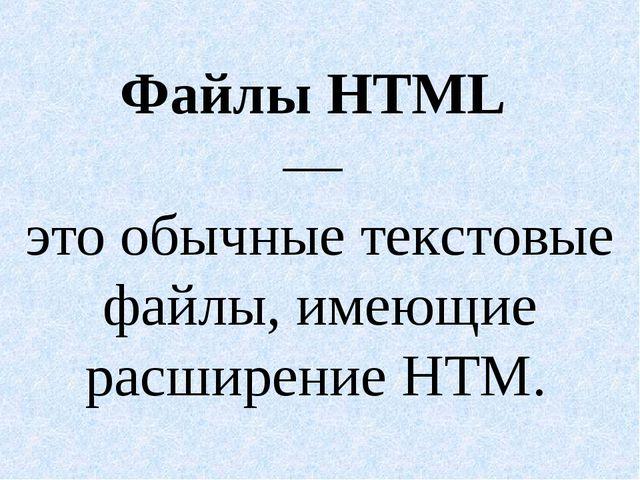 Файлы HTML — это обычные текстовые файлы, имеющие расширение НТМ.