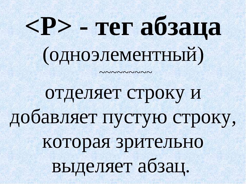 - тег абзаца (одноэлементный) ~~~~~~~~~ отделяет строку и добавляет пустую с...