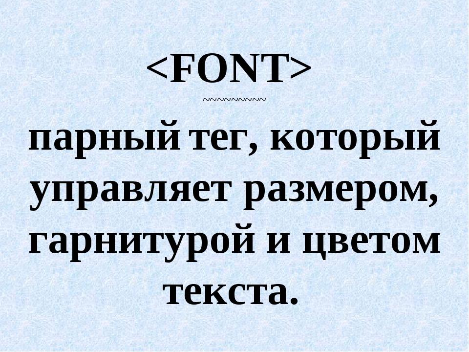 ~~~~~~~~~ парный тег, который управляет размером, гарнитурой и цветом текста.