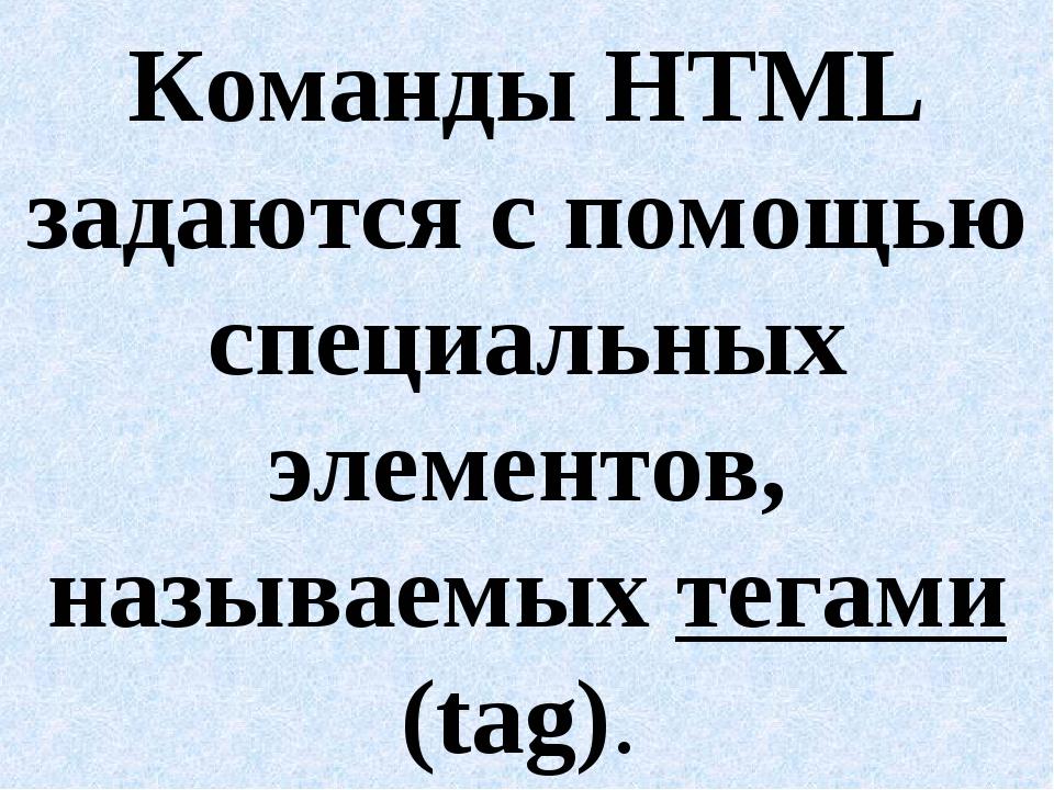 Команды HTML задаются с помощью специальных элементов, называемых тегами (tag).