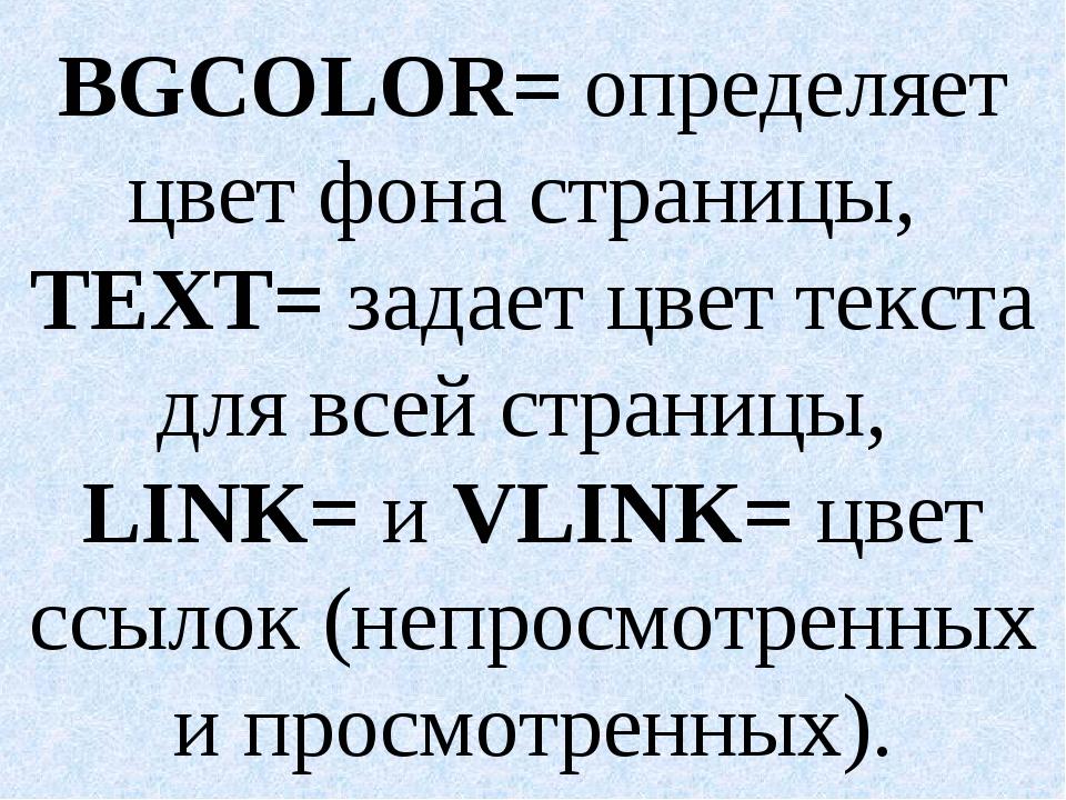 BGCOLOR= определяет цвет фона страницы, ТЕХТ= задает цвет текста для всей стр...