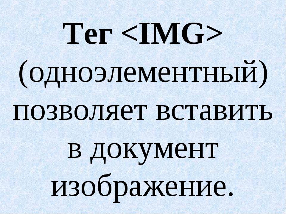 Тег  (одноэлементный) позволяет вставить в документ изображение.