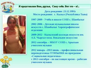 Дата рождения: 23.12.1991г Место рождения: г. Кызыл (Республика Тыва) 1997-2