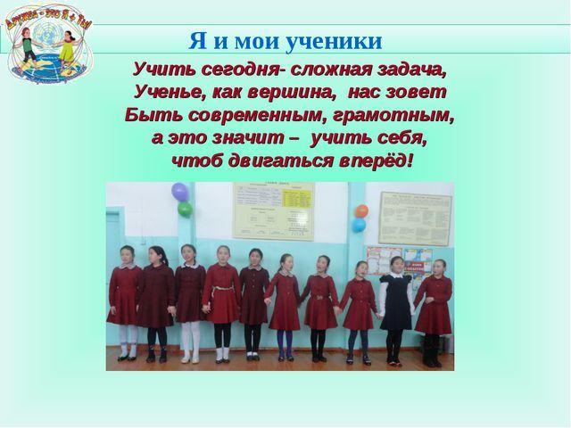 Я и мои ученики Учить сегодня- сложная задача, Ученье, как вершина, нас зов...