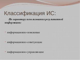 Классификация ИС: По характеру использования результатной информации: информ