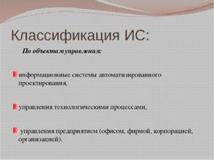 Классификация ИС: По объектам управления: информационные системы автоматизир
